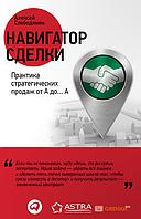 Алексей Слободянюк Навигатор сделки. Практика стратегических продаж от А до... А (26893)