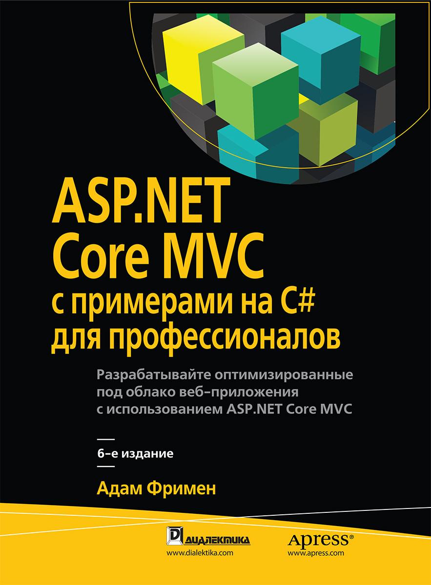 ASP.NET Core MVC с примерами на C# для профессионалов. 6-е издание. Фримен А.