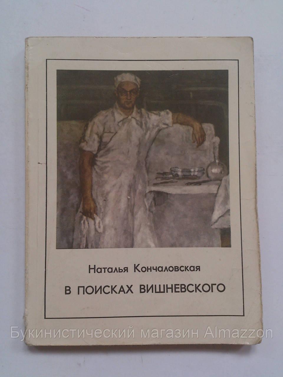 В поисках Вишневского Жизнеописание советского хирурга.  Н.Кончаловская