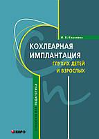Кохлеарная имплантация глухих детей и взрослых. Автор Королёва И.В. 978-5-9925-0742-3
