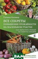 Кизима Г.А. Все секреты повышения урожайности на маленьком участке. Как вырастить урожай на зависть соседям