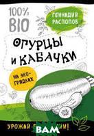 Распопов Геннадий Федорович Огурцы и кабачки на эко-грядках. Урожай без химии!