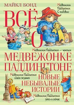 Бонд М. Всё о медвежонке Паддингтоне. Новые небывалые истории