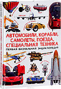 Автомобили, корабли, самолеты, поезда, специальная техника. Первая визуальная энциклопедия