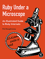 Ruby Under a Microscope. An Illustrated Guide to Ruby Internals 1st Edition