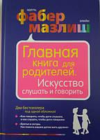 А.Фабер, Э.Мазлиш Главная книга для родителей. Искусство слушать и говорить