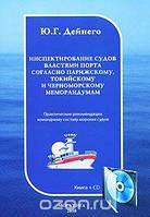 Ю. Г. Дейнего Инспектирование судов властями порта согласно Парижскому, Токийскому и Черноморскому меморандумам (+ CD-ROM)