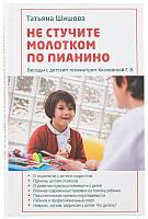 Не стучите молотком по пианино. Беседы с детским психиатром Козловской Г. В. Татьяна Шишова