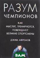 Джим Афремов Разум чемпионов. Как мыслят, тренируются и побеждают великие спортсмены