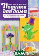 Марго Бондарева Полезные и красивые поделки для дома из пластиковых трубочек и стаканчиков