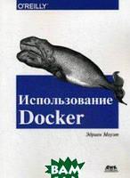 Моуэт Эдриен Использование Docker. Разработка и внедрение программного обеспечения при помощи технологии контейнеров. Руководство