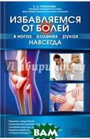 Романова Елена Алексеевна Избавляемся от болей в ногах, коленях, руках навсегда