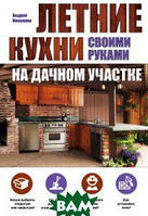 Николаев Андрей Александрович Летние кухни своими руками на дачном участке