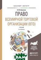 В. М. Шумилов Право всемирной торговой организации (ВТО). Учебник для бакалавриата и магистратуры