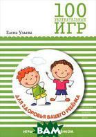 Елена Ульева 100 увлекательных игр для здоровья вашего ребенка