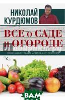 Курдюмов Николай Иванович Все о саде и огороде. Правильные грядки. Обрезка без секатора