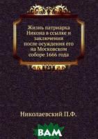 Николаевский П.Ф. Жизнь патриарха Никона в ссылке и заключении после осуждения его на Московском соборе 1666 года