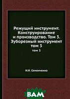 И.И. Семенченко Режущий инструмент. Конструирование и производство. Том 3. Зуборезный инструмент.