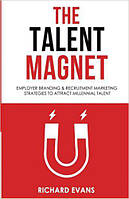 The Talent Magnet. Employer Branding & Recruitment Marketing Strategies to Attract Millennial Talent