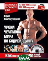 Спасокукоцкий Юрий Александрович Как построить тело своей мечты. Уроки чемпиона мира по бодибилдингу (+ DVD)