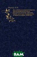 А.Н. Пыпин Для любителей книжной старины. Библиографический список рукописных романов, повестей, сказок, поэм и пр., в особенности из первой половины