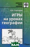 Снигирев Валерий Анатольевич Игры на уроках географии. Методическое пособие