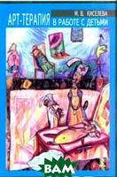 Киселева Марина Вячеславовна Арт-терапия в работе с детьми: руководство для детских психологов, педагогов, врачей и специалистов, работающих с детьми