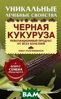 Ирина Филиппова Черная кукуруза. Революционный продукт от всех болезней (+ семена)