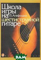 П. Агафошин Школа игры на шестиструнной гитаре