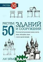 Эймис Л.Дж. Рисуем 50 зданий и сооружений. Поэтапный метод рисования замков, мостов, хижин, небоскребов, башен и многих других построек