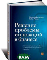 К. Кристенсен, М. Рейнор Решение проблемы инноваций в бизнесе. Как создать растущий бизнес и успешно поддерживать его рост