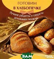 А. А. Шумов Готовим в хлебопечке: лучшие рецепты и секреты домашней пекарни