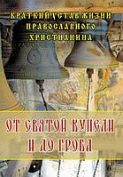 От святой купели до гроба. Краткий устав жизни православного христианина.