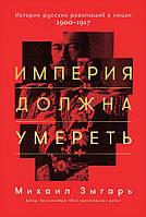 Зыгарь М.В. Империя должна умереть. История русских революций в лицах. 1900-1917.