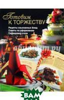 Бойко Елена Анатольевна Готовим к торжеству. Рецепты изысканный блюд, советы по оформлению и сервировке стола