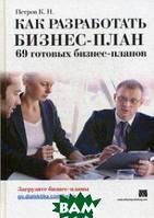 Петров Константин Николаевич Как разработать бизнес-план. 69 готовых бизнес-планов