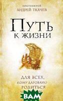 Протоиерей Андрей Ткачев Путь к Жизни для всех, кому даровано родиться человеком