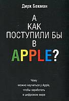 А как поступили бы в Apple? Чему можно научиться у Apple, чтобы заработать в цифровом мире