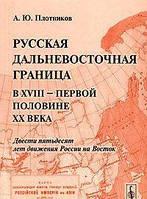 Русская дальневосточная граница в XVIII - первой половине XIX века. Двести пятьдесят лет движения России на Восток