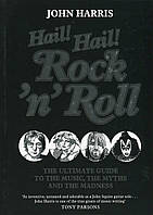 Hail! Hail! Rock'n'Roll. The Ultimate Guide to the Music, the Myths and the Madness