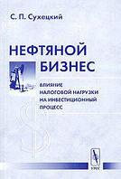 С. П. Сухецкий Нефтяной бизнес: влияние налоговой нагрузки на инвестиционный процесс