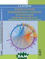 Матризаев Б.Д. Макростратегии инновационного развития и глобальный экономический рост. Макроэкономический анализ, тренды, прогнозы
