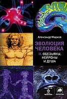 Эволюция человека. В 2 книгах. Книга 2. Обезьяны, нейроны и душа. Александр Марков. АСТ