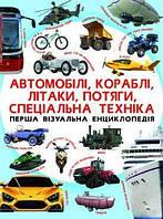 Перша візуальна енциклопедія. Автомобілі, кораблі, літаки, потяги, спец.техніка
