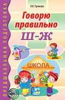 Говорю правильно Ш-Ж. Дидактический материал для работы с детьми дошкольного и младшего школьного возраста.