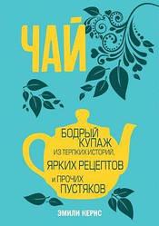 Эмили Кернс. Чай. Бодрый купаж из терпких историй, ярких рецептов и прочих пустяков