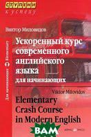 Виктор Миловидов Ускоренный курс современного английского языка для начинающих / Elementary Crash Course in Modern English