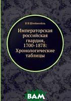 В В Штейнгейль Императорская российская гвардия, 1700-1878: Хронологические таблицы