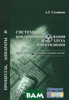А. Г. Сотников Процессы, аппараты и системы кондиционирования воздуха и вентиляции. Теория, техника и проектирование на рубеже столетий. В 2 томах.