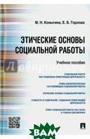 Горлова Е. Б., Коныгина М. Н. Этические основы социальной работы. Учебное пособие